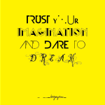 Trust your imagination and dare to dream