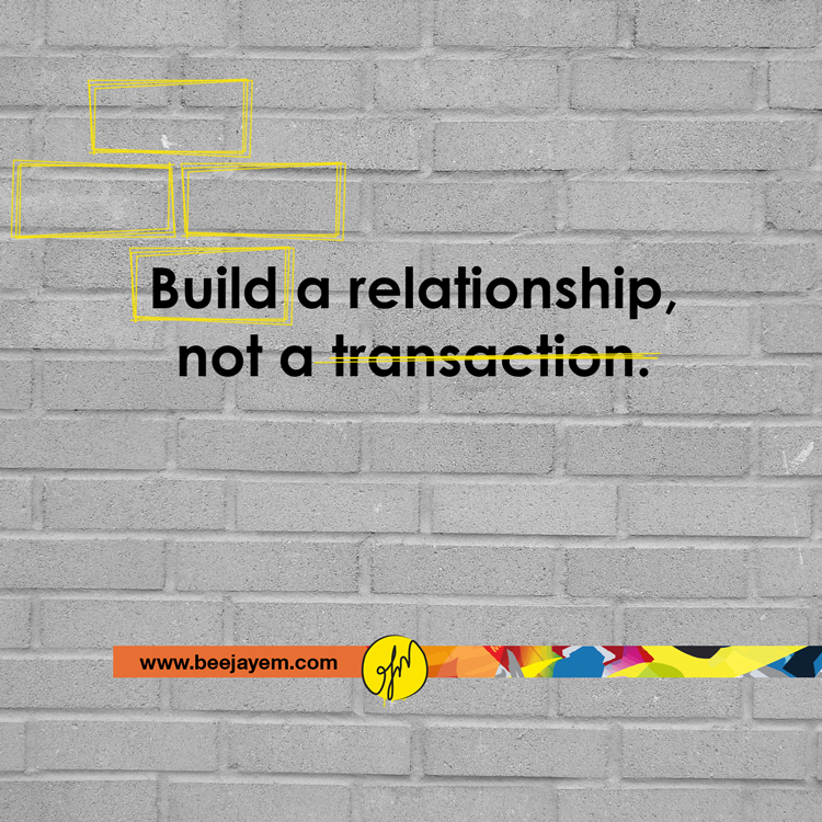 Build a relationship, not a transaction.